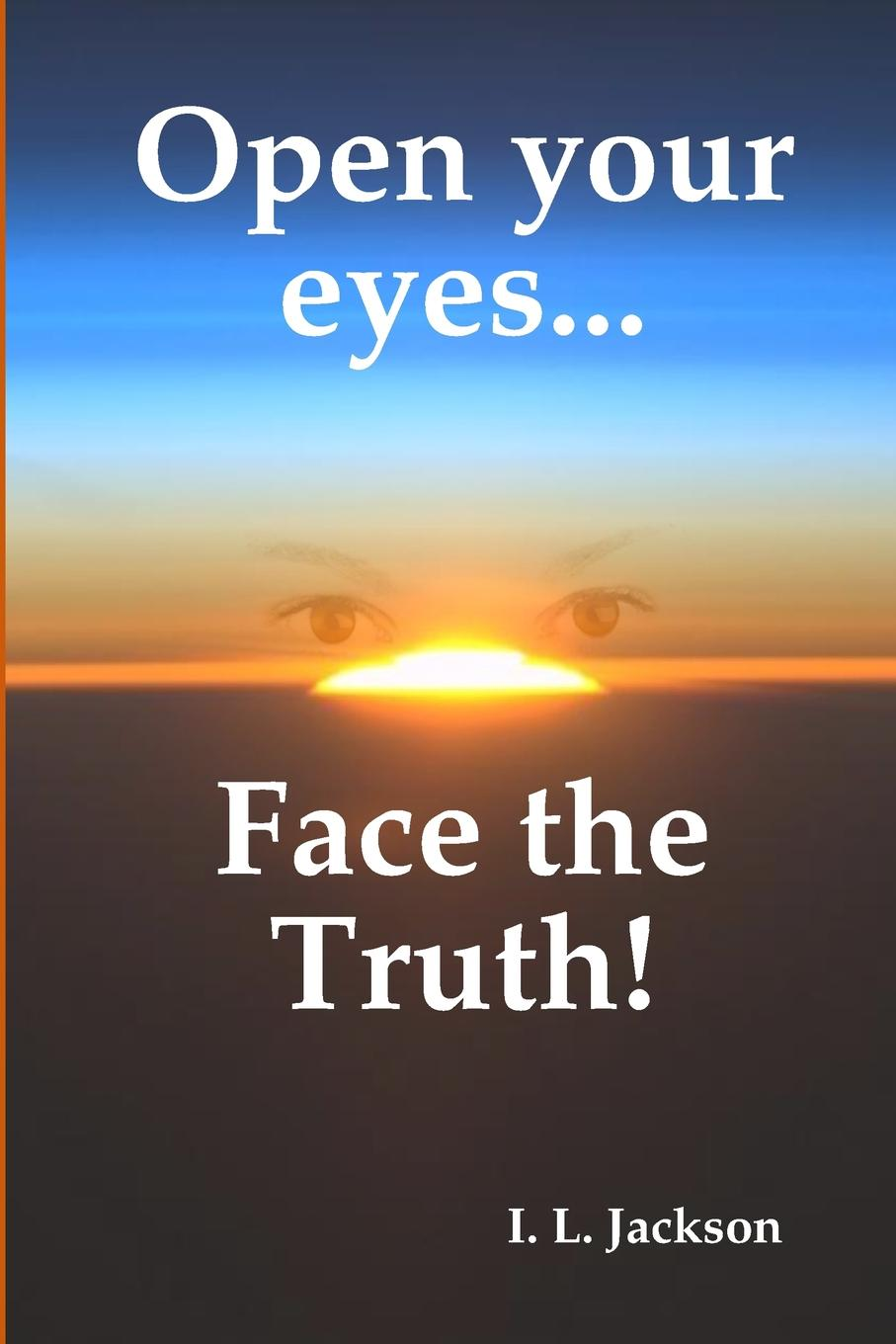 I. L. Jackson Open your eyes...Face the truth. then we come to the end