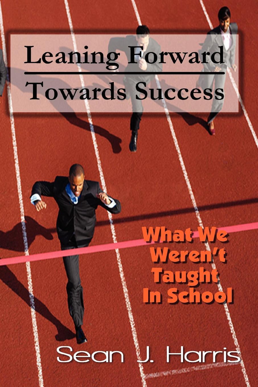 Leaning Forward Toward Success In Leaning Forward Towards Success, Sean J. Harris presents priceless...