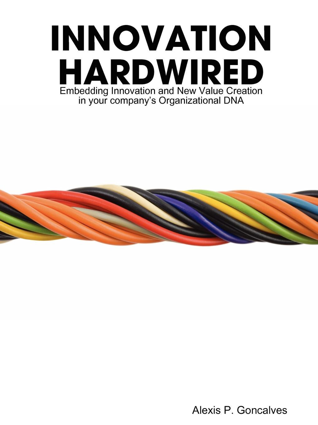 Innovation Hardwired Innovation is the fundamental source of value creation in companies...