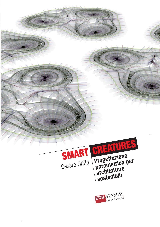 Cesare Griffa Smart Creatures Progettazione Parametrica Per Architetture Sostenibili (B.w) pradella francesco modellazione comparativa di sistemi di certificazione energetica