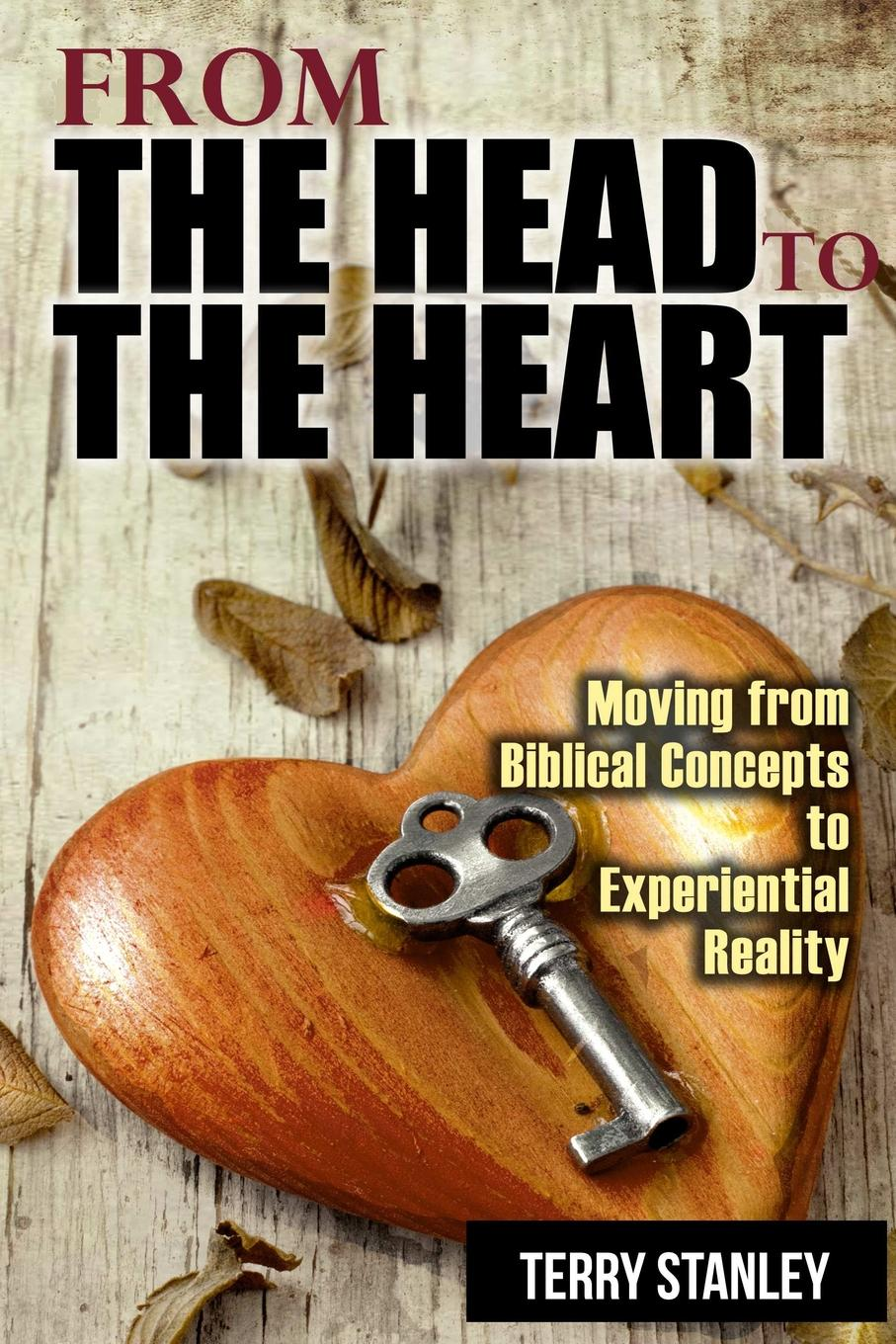 Terry Stanley From the Head to the Heart. Moving from Biblical Concepts to Experiential Reality
