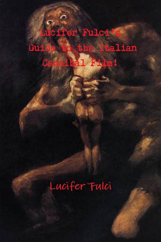 цена Lucifer Fulci Lucifer Fulci.s Guide to the Italian Cannibal Film. онлайн в 2017 году