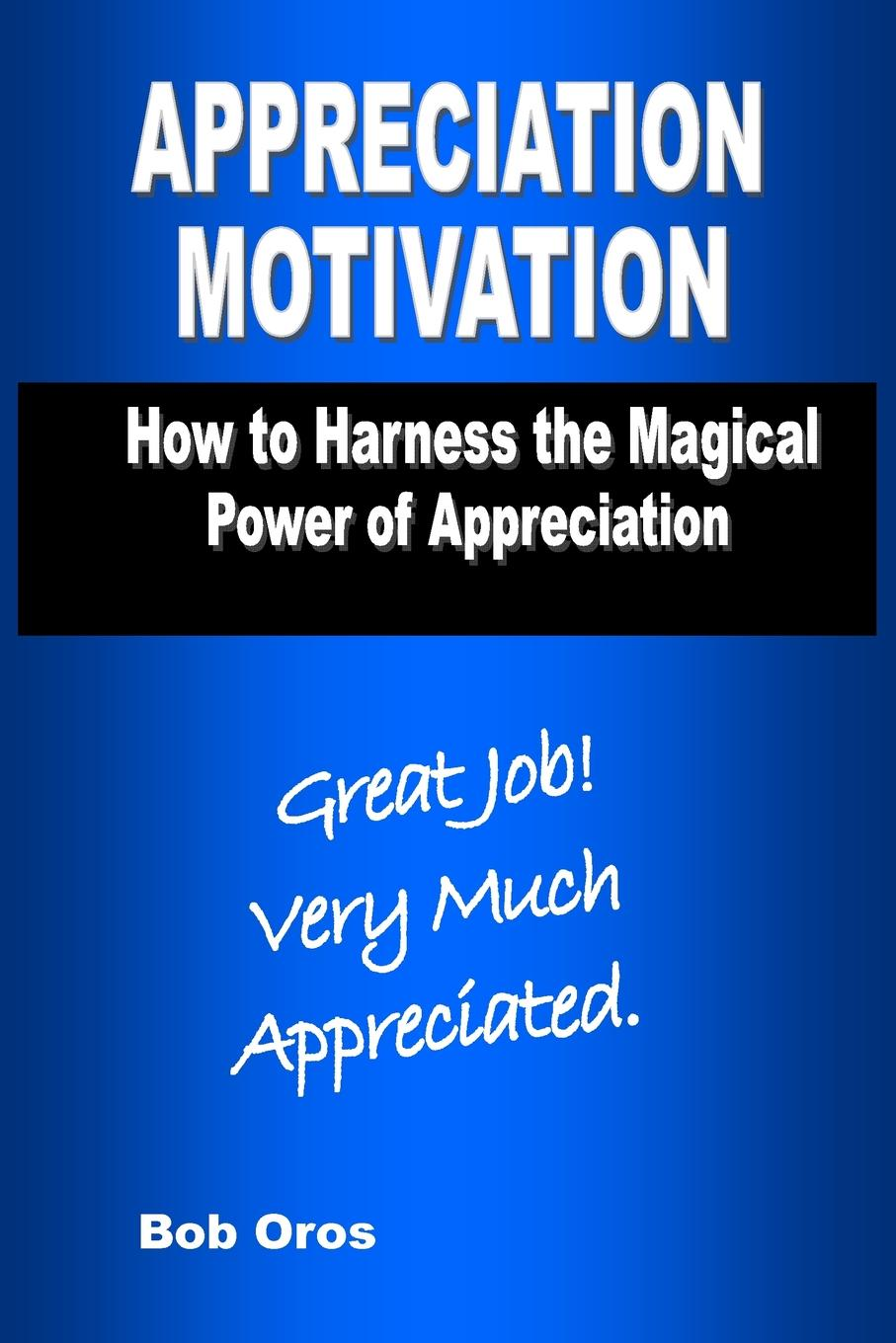 Bob Oros Appreciation Motivation. How to Harness the Magical Power of Appreciation motivation and action