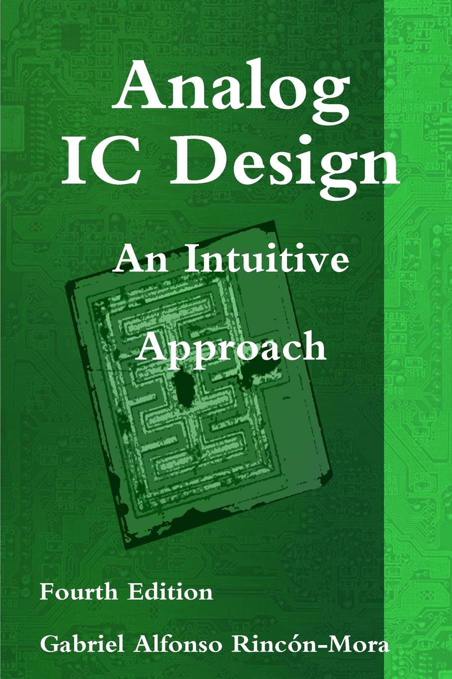 Ph.D. Gabriel Alfonso Rincón-Mora Analog IC Design - An Intuitive Approach steven voldman h esd analog circuits and design