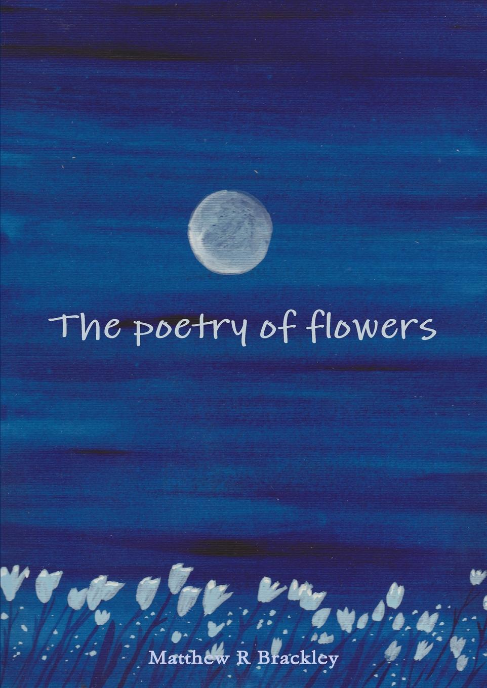 Matthew R Brackley The Poetry of Flowers matthew e nordin musings of the northern poet poems of love and faith