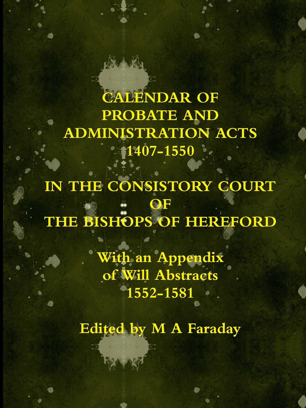 M A Faraday CALENDAR OF PROBATE AND ADMINISTRATION ACTS 1407-1550 IN THE CONSISTORY COURT OF THE BISHOPS OF HEREFORD russell fishkind j aarp probate wars of the rich and famous an insider s guide to estate and probate litigation