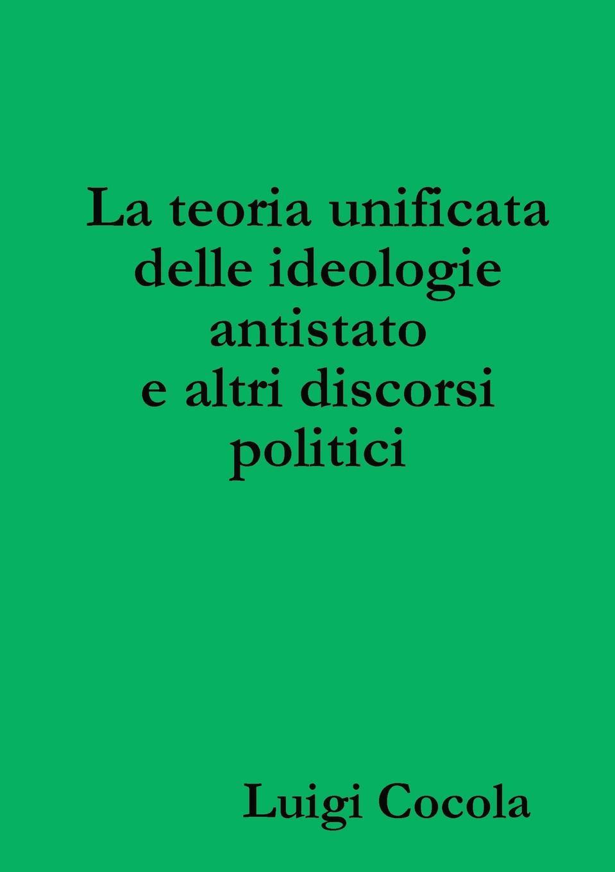 Luigi Cocola La teoria unificata delle ideologie antistato e altri discorsi politici стоимость