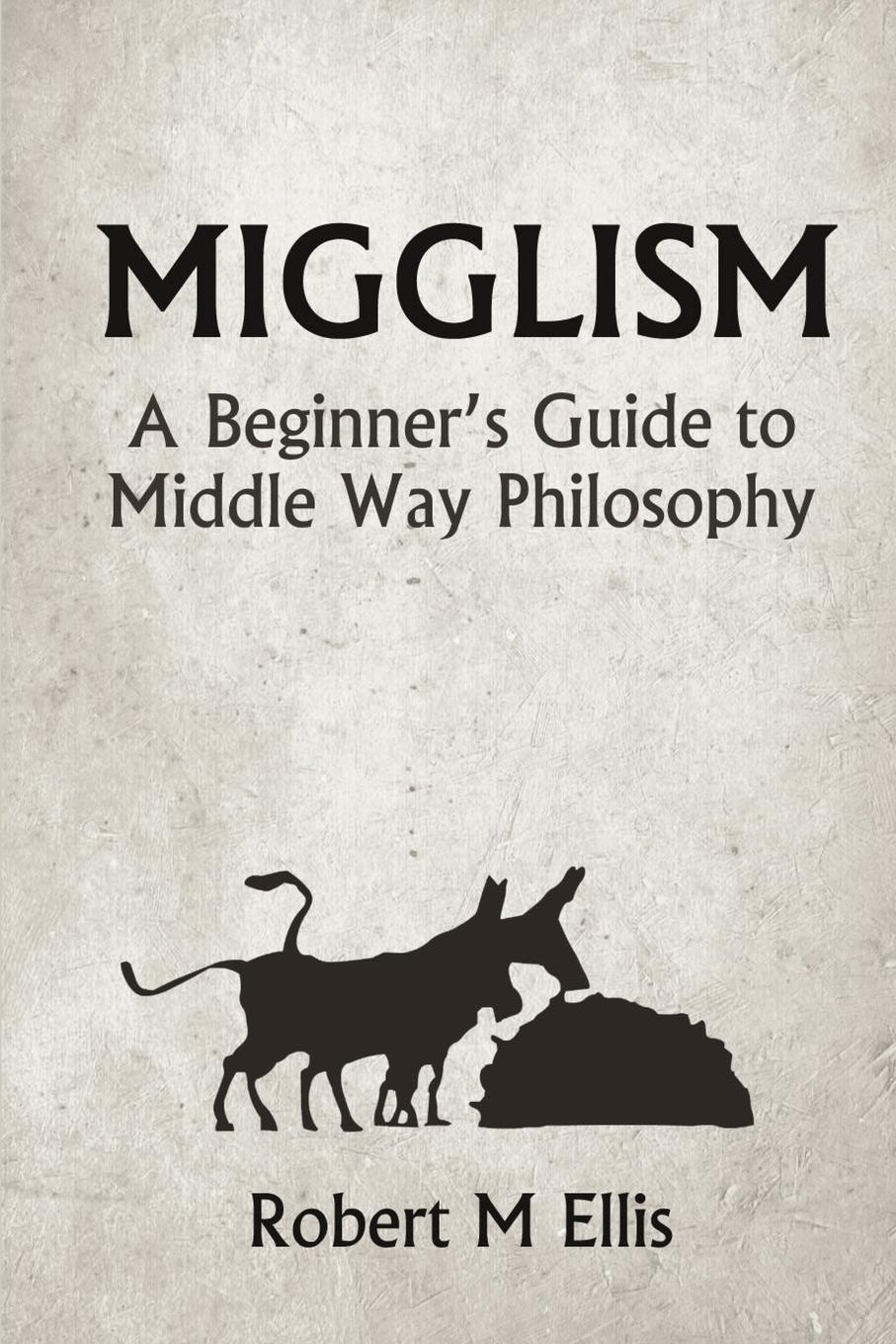 Robert M. Ellis Migglism. A Beginner.s Guide to Middle Way Philosophy robert halliwell a way back to then