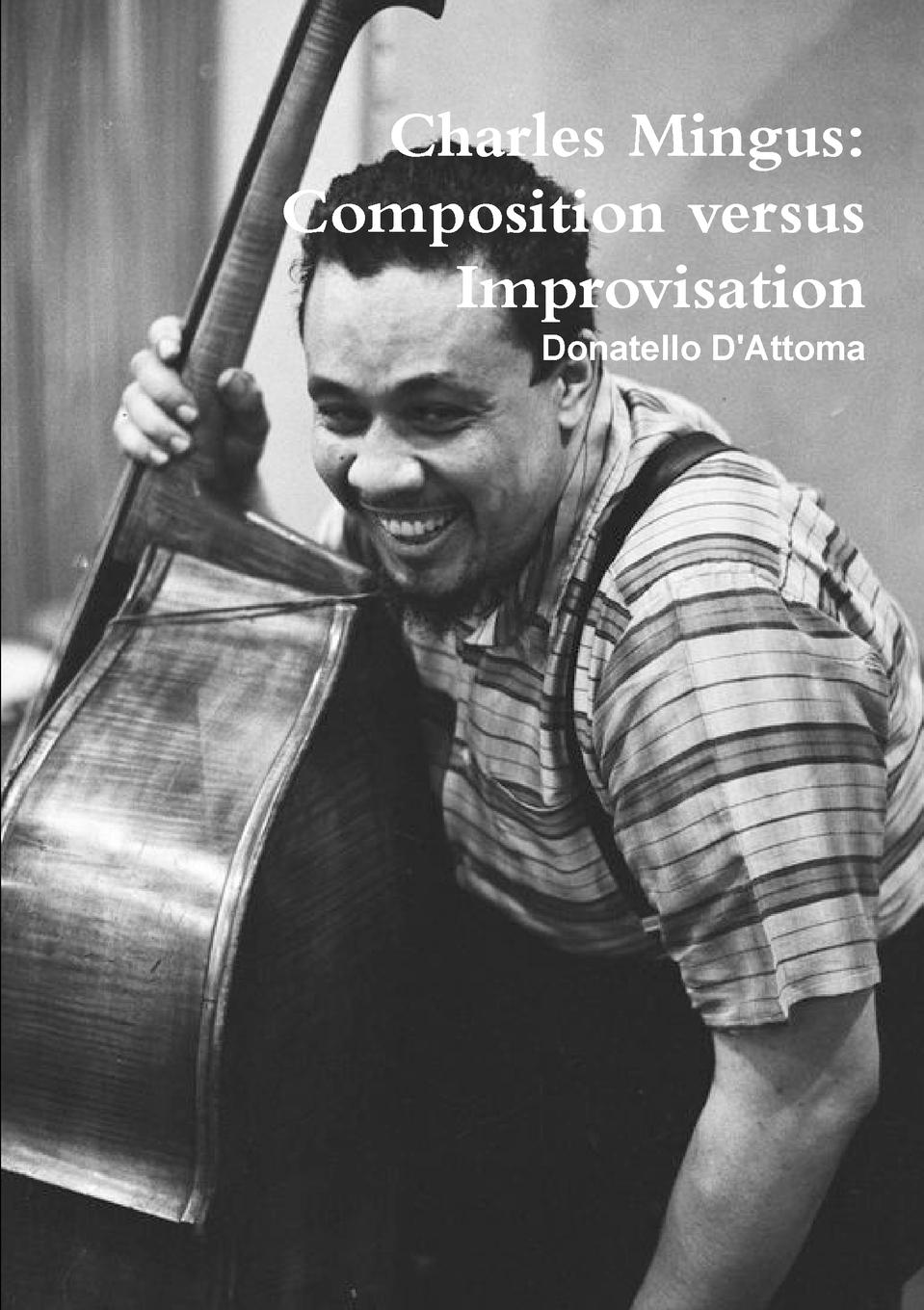 Фото - Donatello D'Attoma Charles Mingus. Composition Versus Improvisation charles mingus charles mingus the black saint and the sinner lady