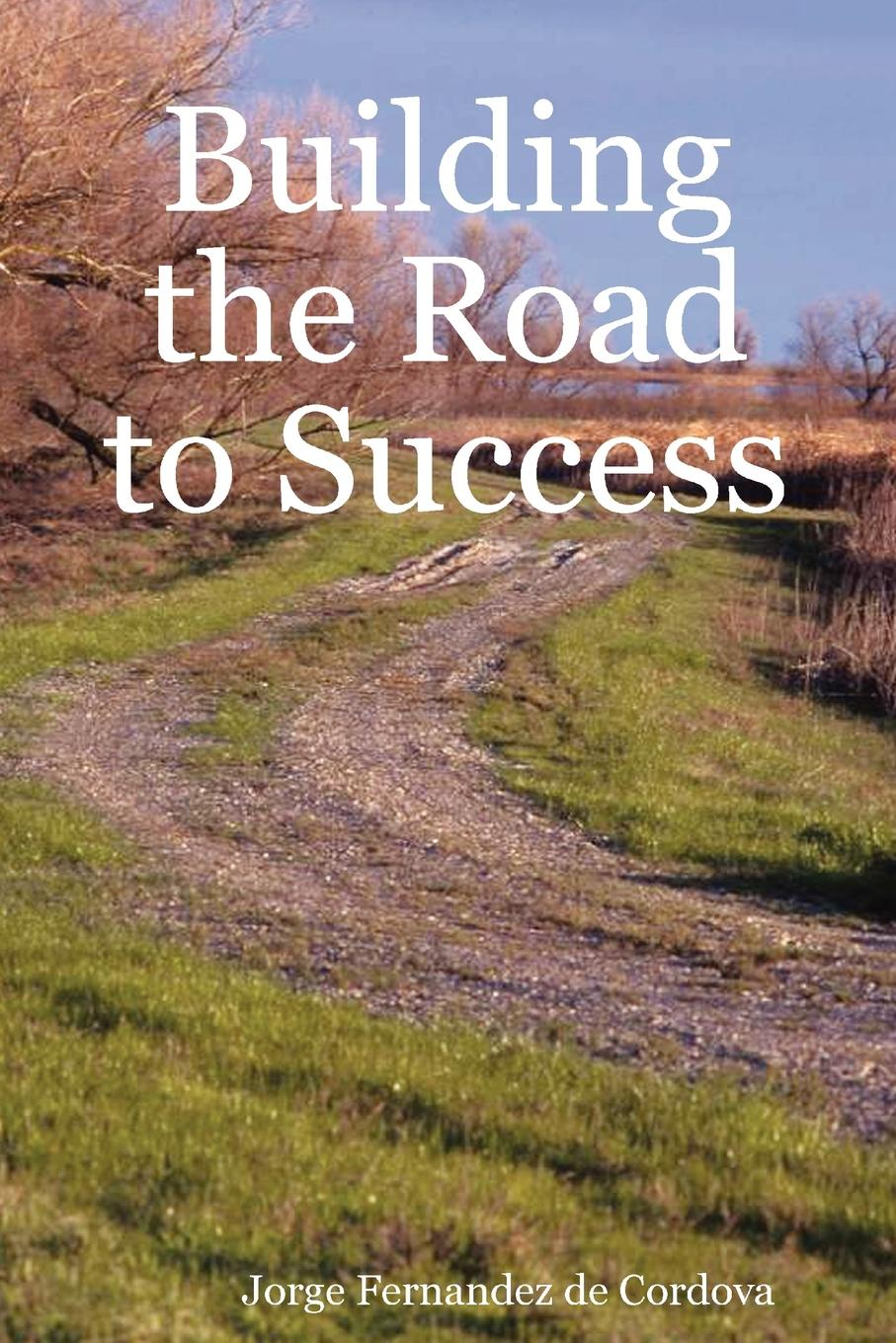 Jorge Fernandez de Cordova Building the Road to Success unleashing your inner leader an executive coach tells all
