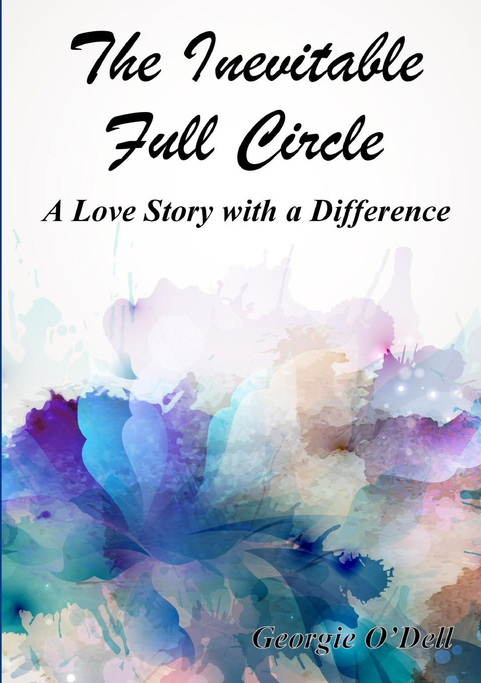 Georgie O'Dell The Inevitable Full Circle. A Love Story with a Difference barrie lawrence a dentist s story curious people comical happenings crowns of glory
