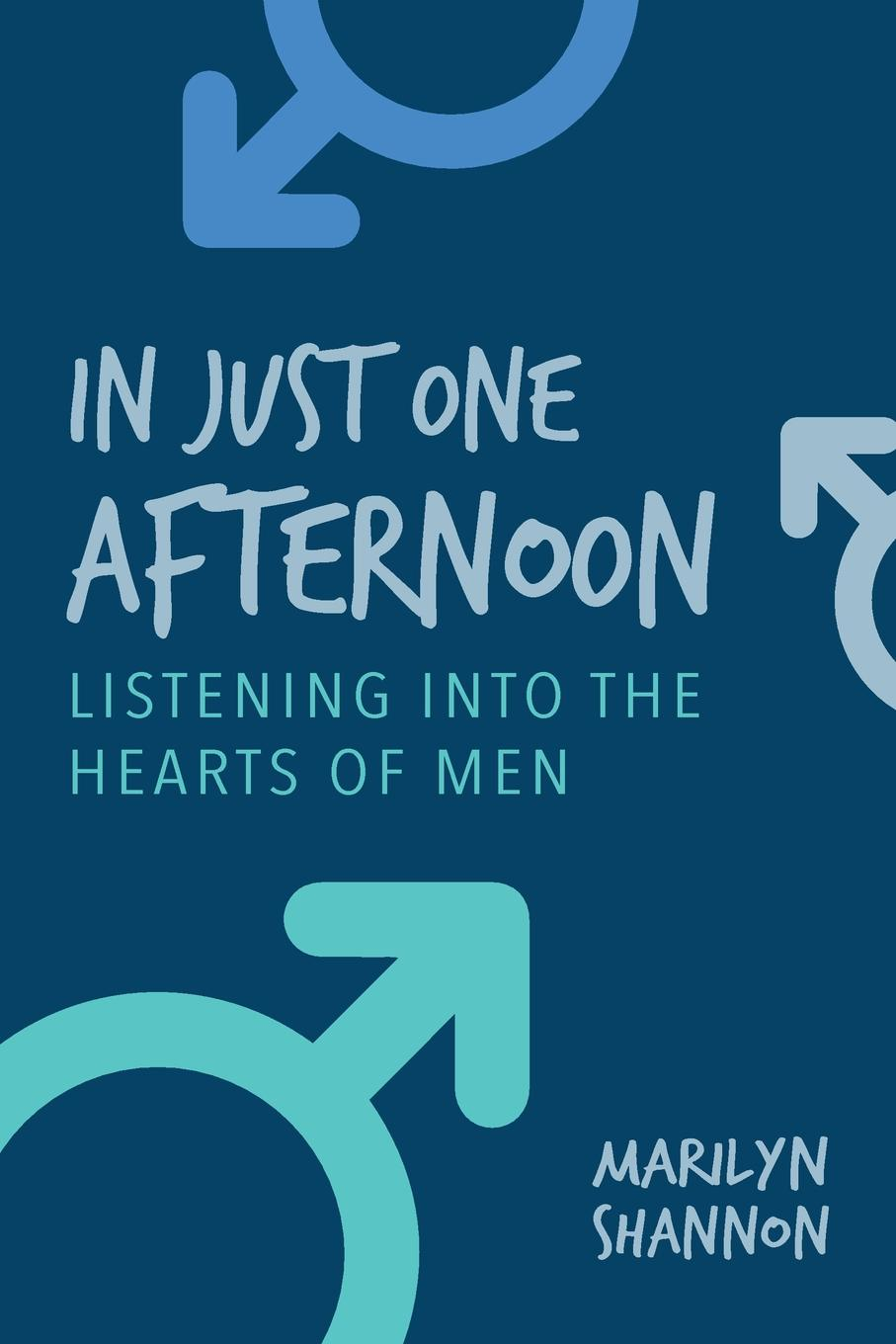 Marilyn Shannon In Just One Afternoon. Listening Into the Hearts of Men