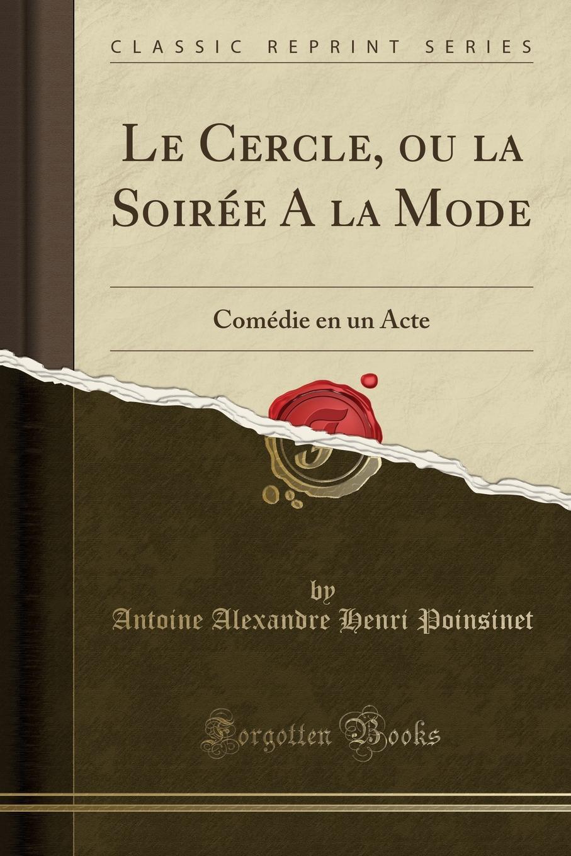 Le Cercle, ou la Soiree A la Mode. Comedie en un Acte (Classic Reprint) Excerpt from Le Cercle, ou la SoirР?e A la Mode: ComР?die en...