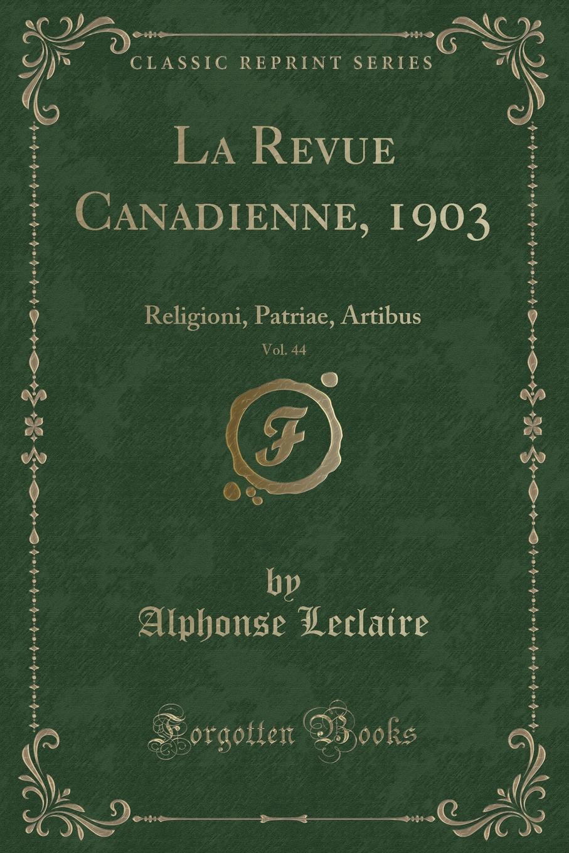 La Revue Canadienne, 1903, Vol. 44. Religioni, Patriae, Artibus (Classic Reprint) Excerpt from La Revue Canadienne, 1903, Vol. 44: Religioni, Patriae...