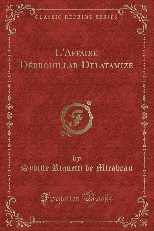 Sybille Riquetti de Mirabeau L.Affaire Debrouillar-Delatamize (Classic Reprint) sybille