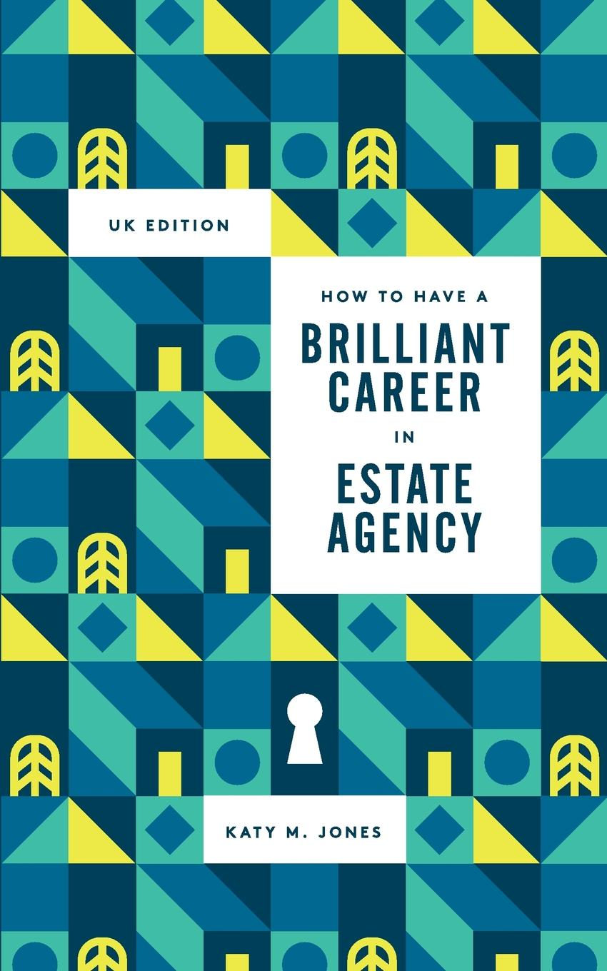 Katy M Jones How to have a Brilliant Career in Estate Agency. The ultimate guide to success in the property industry. sundar christopher a navigating graduate school and beyond a career guide for graduate students and a must read for every advisor