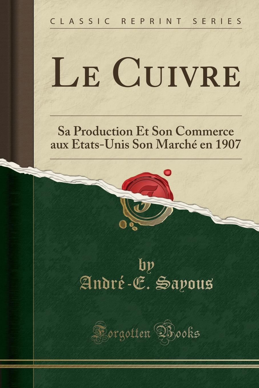 Le Cuivre. Sa Production Et Son Commerce aux Etats-Unis Son Marche en 1907 (Classic Reprint) Excerpt from Le Cuivre: Sa Production Et Son Commerce aux Etats-Unis...
