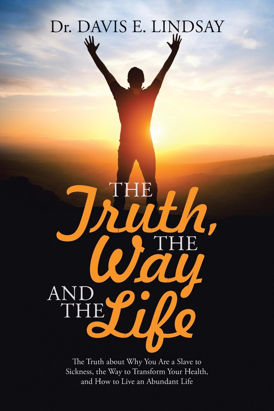 Dr. Davis E. Lindsay The Truth, The Way and The Life. The Truth about Why You Are a Slave to Sickness, the Way to Transform Your Health, and How to Live an Abundant Life the truth about you