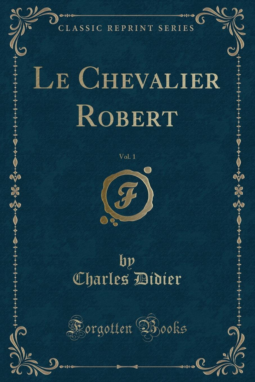 Charles Didier Le Chevalier Robert, Vol. 1 (Classic Reprint)