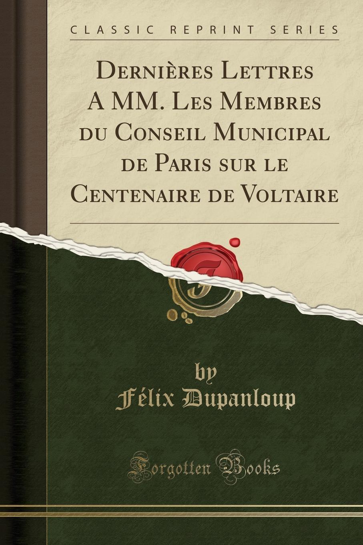 Félix Dupanloup Dernieres Lettres A MM. Les Membres du Conseil Municipal de Paris sur le Centenaire de Voltaire (Classic Reprint)
