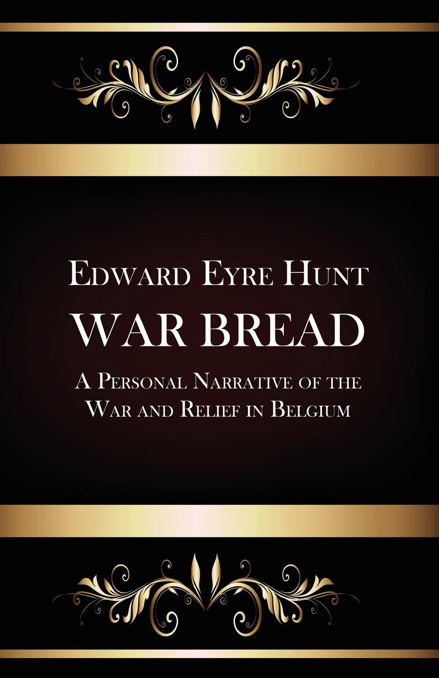 Edward Eyre Hunt War Bread - A Personal Narrative of the War and Relief in Belgium edward miller the vietnam war a documentary reader