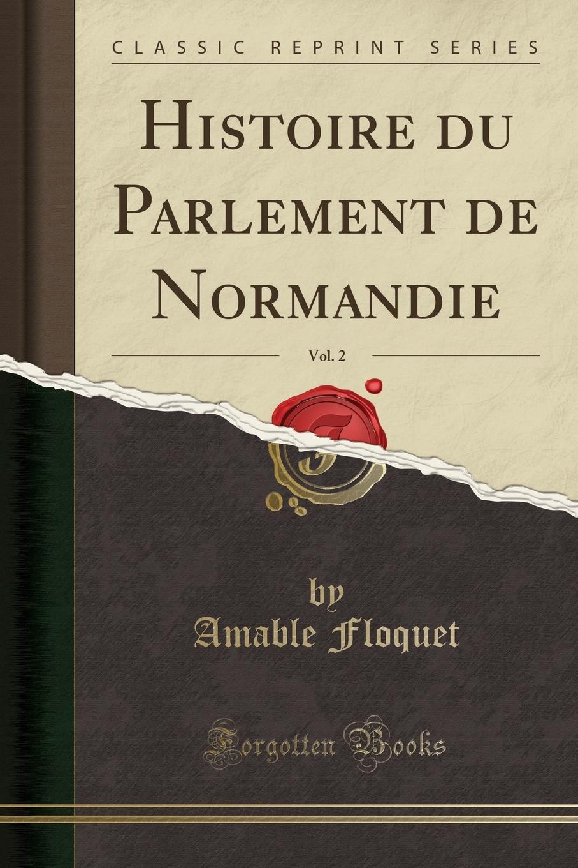 Amable Floquet Histoire du Parlement de Normandie, Vol. 2 (Classic Reprint)
