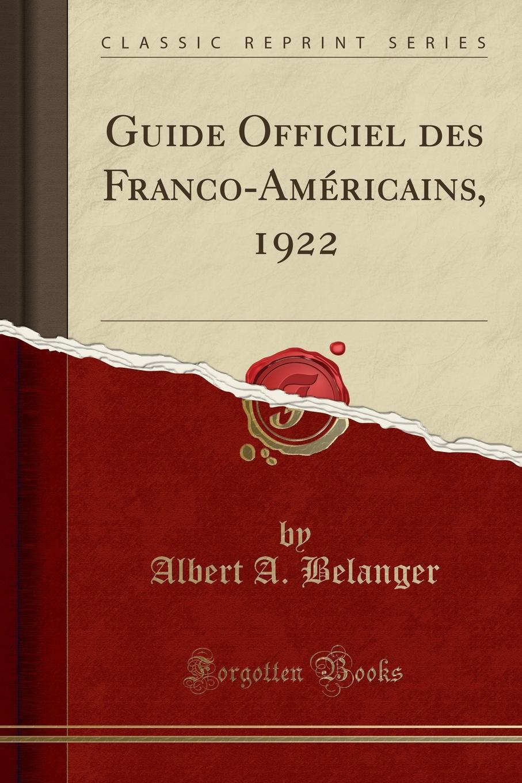 Albert A. Belanger Guide Officiel des Franco-Americains, 1922 (Classic Reprint) редакция журнала l officiel l officiel 07 08 2018