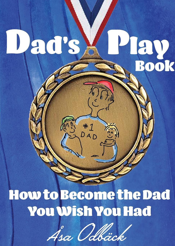 Åsa Katarina Odbäck Dad.s Playbook. How to Become the Dad You Wish You Had karel czanderna winning with customers a playbook for b2b