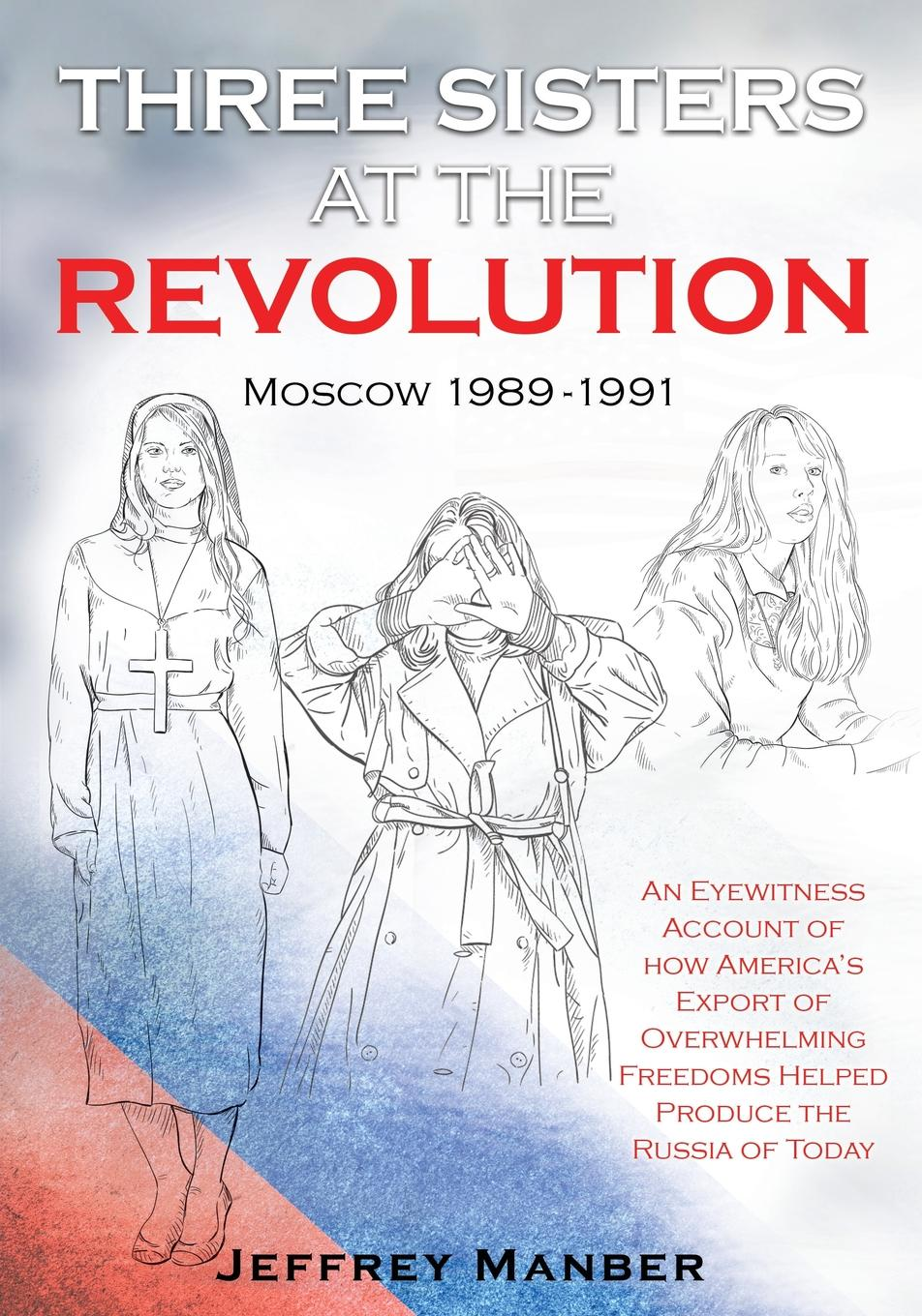Jeffrey Manber Three Sisters at the Revolution. An Eyewitness Account of How America.s Export Of Overwhelming Freedoms Helped Produce the Russia of Today charles g hunter russia being a complete picture of that empire