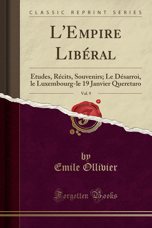 Emile Ollivier L.Empire Liberal, Vol. 9. Etudes, Recits, Souvenirs; Le Desarroi, le Luxembourg-le 19 Janvier Queretaro (Classic Reprint) reik queretaro
