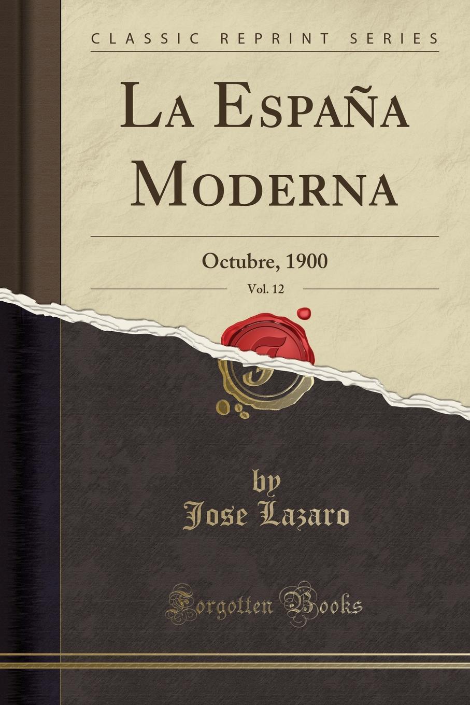Jose Lazaro La Espana Moderna, Vol. 12. Octubre, 1900 (Classic Reprint) la espana moderna classic reprint