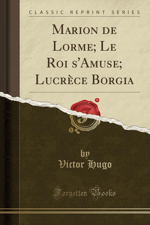 Marion de Lorme; Le Roi s.Amuse; Lucrece Borgia (Classic Reprint) Excerpt from Marion de Lorme; Le Roi s'Amuse; LucrР?ce Borgia5...