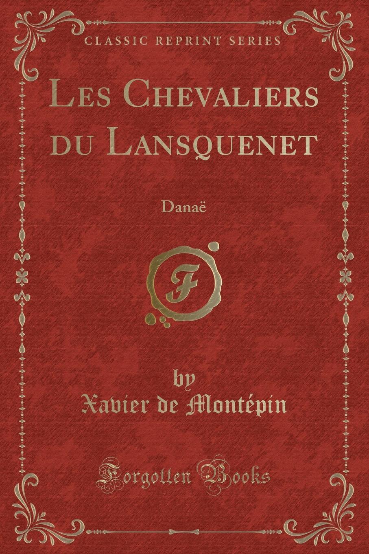 Xavier de Montépin Les Chevaliers du Lansquenet. Danae (Classic Reprint)