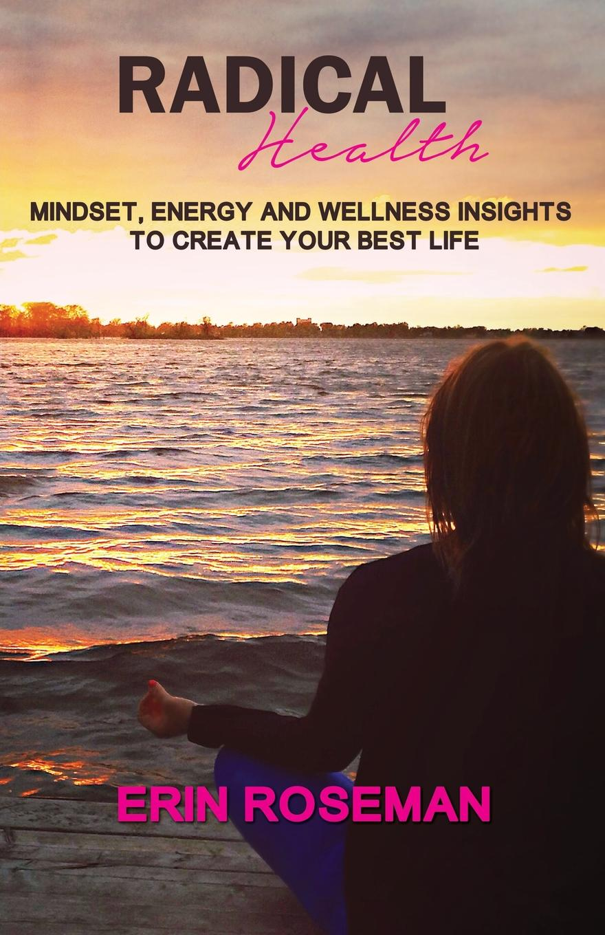 Erin Roseman Radical Health. Mindset, Energy and Wellness Insights to Create Your Best Life cook for your life