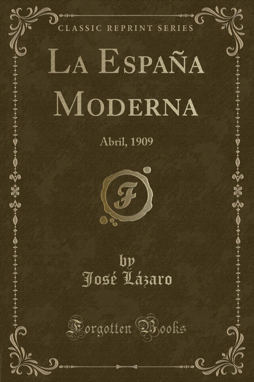 José Lázaro La Espana Moderna. Abril, 1909 (Classic Reprint) la espana moderna classic reprint