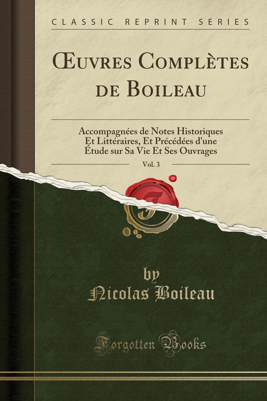 Nicolas Boileau OEuvres Completes de Boileau, Vol. 3. Accompagnees de Notes Historiques Et Litteraires, Et Precedees d.une Etude sur Sa Vie Et Ses Ouvrages (Classic Reprint)