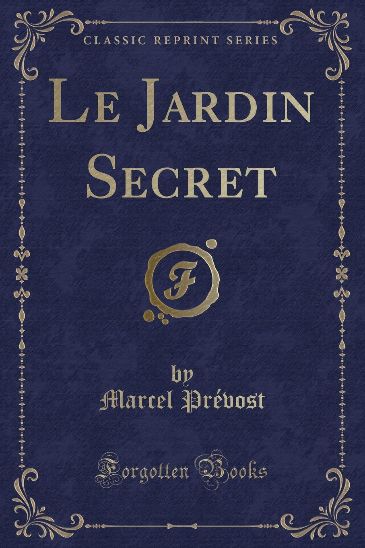 Marcel Prévost Le Jardin Secret (Classic Reprint)