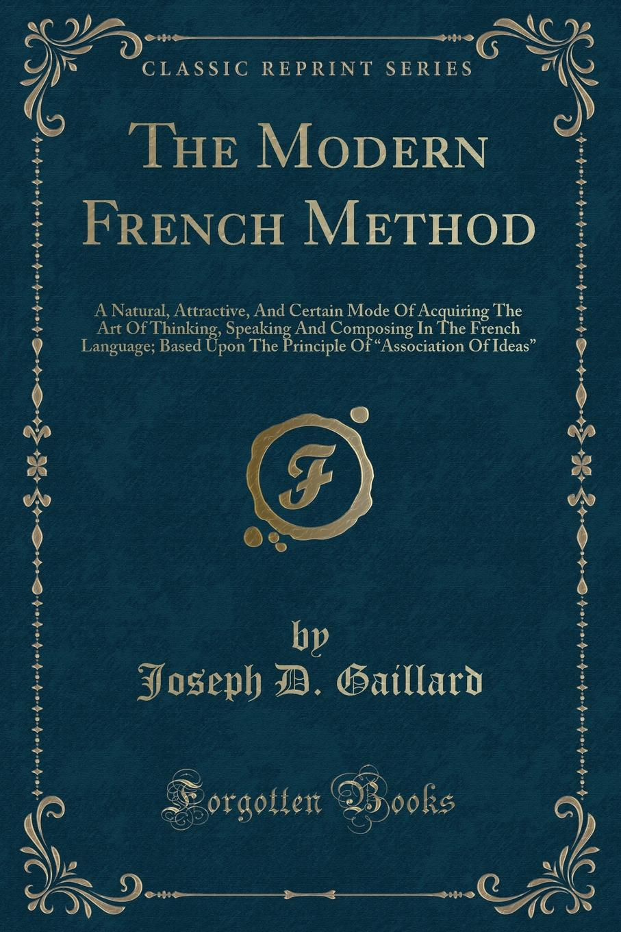 Joseph D. Gaillard The Modern French Method. A Natural, Attractive, And Certain Mode Of Acquiring The Art Of Thinking, Speaking And Composing In The French Language; Based Upon The Principle Of Association Of Ideas (Classic Reprint) louis fasquelle a new method of learning the french language embracing both the analytic and synthetic modes of instruction being a plain and practical way of acquiring the art of reading speaking and composing french