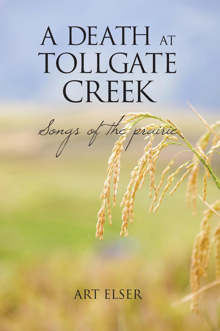 Art Elser A Death at Tollgate Creek. Songs of the prairie the conversations at curlow creek