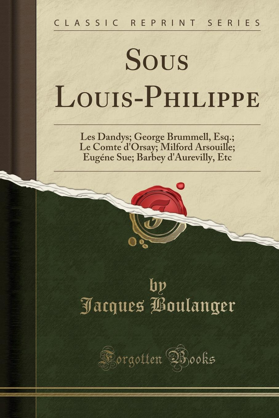 Jacques Boulanger Sous Louis-Philippe. Les Dandys; George Brummell, Esq.; Le Comte d.Orsay; Milford Arsouille; Eugene Sue; Barbey d.Aurevilly, Etc (Classic Reprint) barbey d aurevilly jules le chevalier des touches