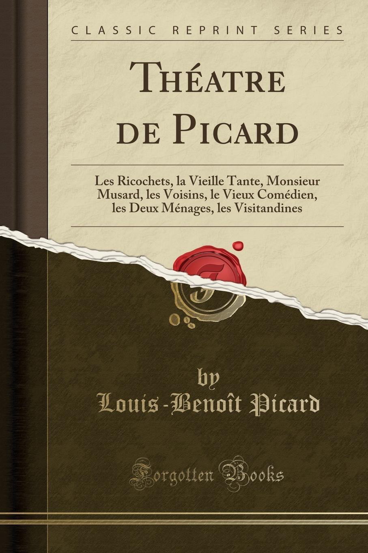 Louis-Benoît Picard Theatre de Picard. Les Ricochets, la Vieille Tante, Monsieur Musard, les Voisins, le Vieux Comedien, les Deux Menages, les Visitandines (Classic Reprint)