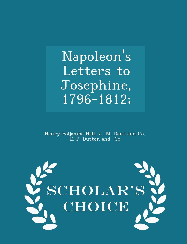Henry Foljambe Hall Napoleon.s Letters to Josephine, 1796-1812; - Scholar.s Choice Edition