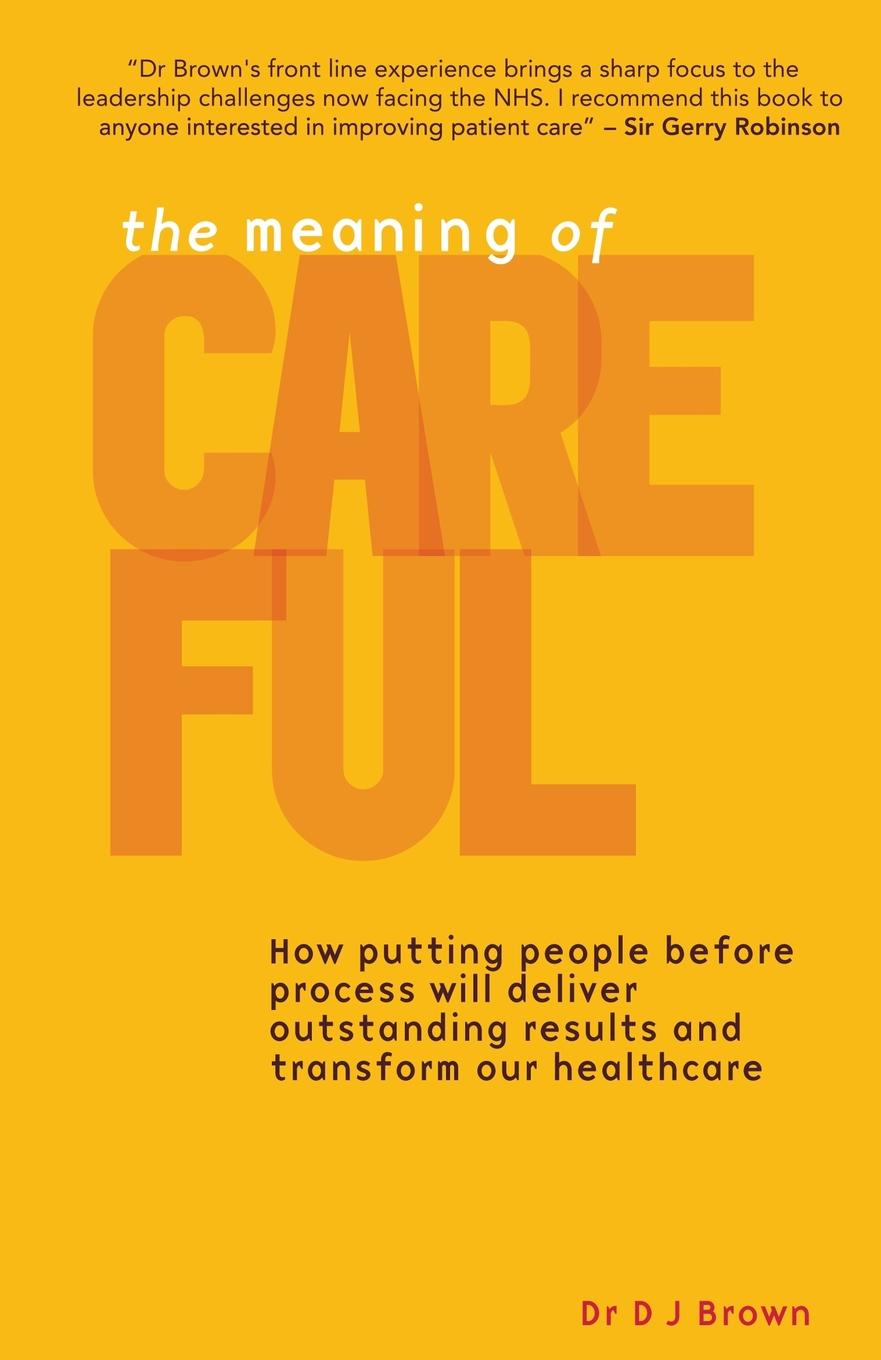 The Meaning of Careful. How putting people before process will deliver outstanding results and transform our healthcare In 1999 D J Brown left his as doctor the frustrated...