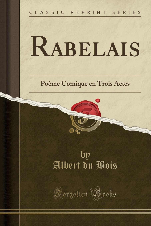 Rabelais. Poeme Comique en Trois Actes (Classic Reprint) Excerpt from Rabelais: PoР?me Comique en Trois ActesTrР?s bien...