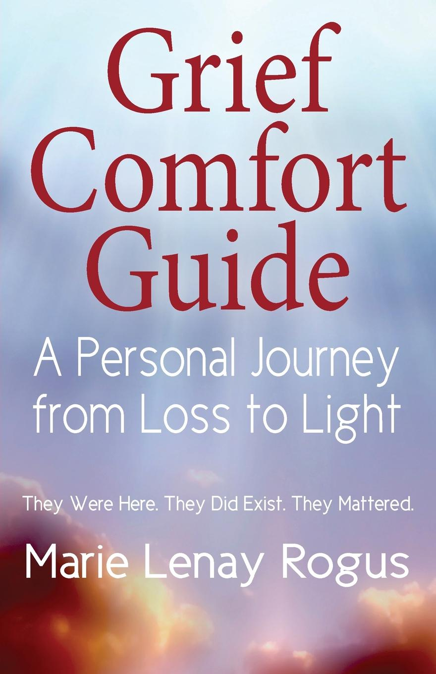 Grief Comfort Guide. A Personal Journey from Loss to Light Marie Lenay Rogus has become an expert in dealing with grief after...