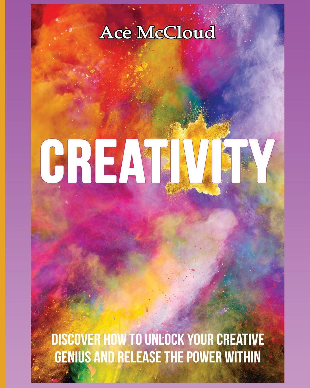 Ace McCloud Creativity. Discover How To Unlock Your Creative Genius And Release The Power Within michael roberto a unlocking creativity how to solve any problem and make the best decisions by shifting creative mindsets