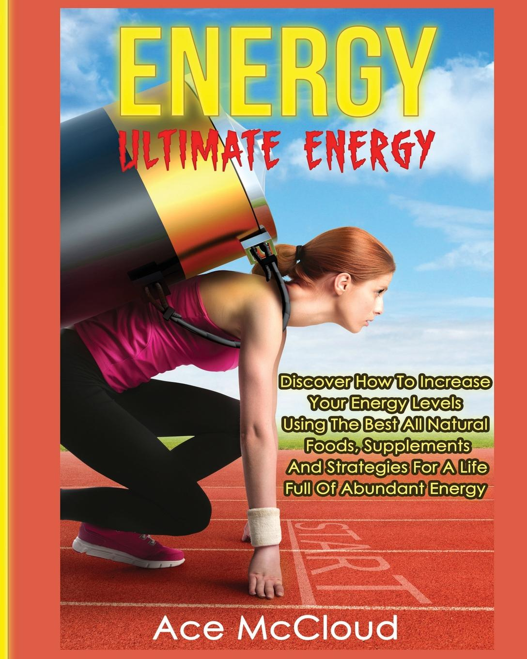 Ace McCloud Energy. Ultimate Energy: Discover How To Increase Your Energy Levels Using The Best All Natural Foods, Supplements And Strategies For A Life Full Of Abundant Energy ken blanchard the energy bus 10 rules to fuel your life work and team with positive energy