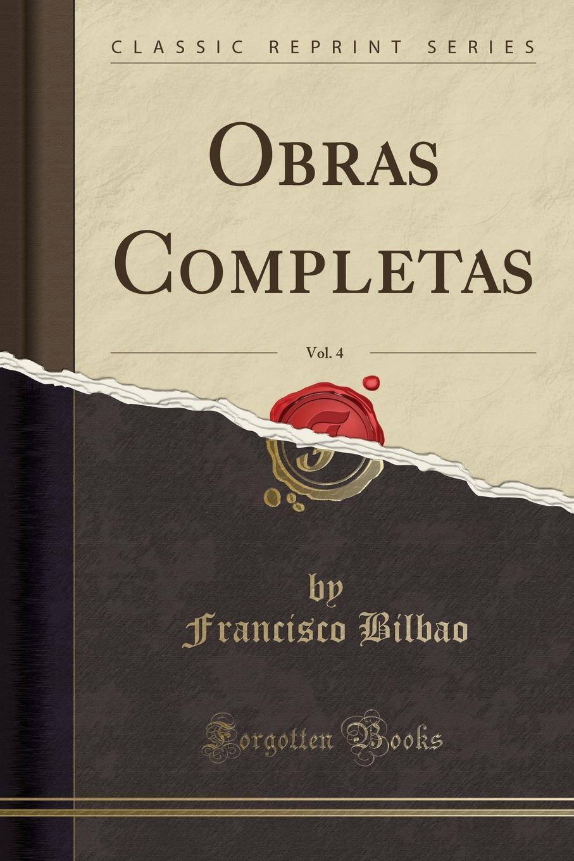 Francisco Bilbao Obras Completas, Vol. 4 (Classic Reprint) francisco lópez de villalobos algunas obras del doctor francisco lopez de villalobos classic reprint