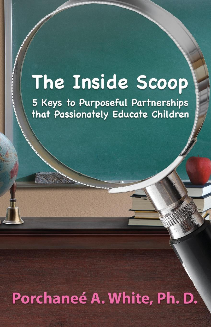 Porchaneé A. White The Inside Scoop. 5 Keys to Purposeful Partnerships that Passionately Educate Children yiwu partners 25mm