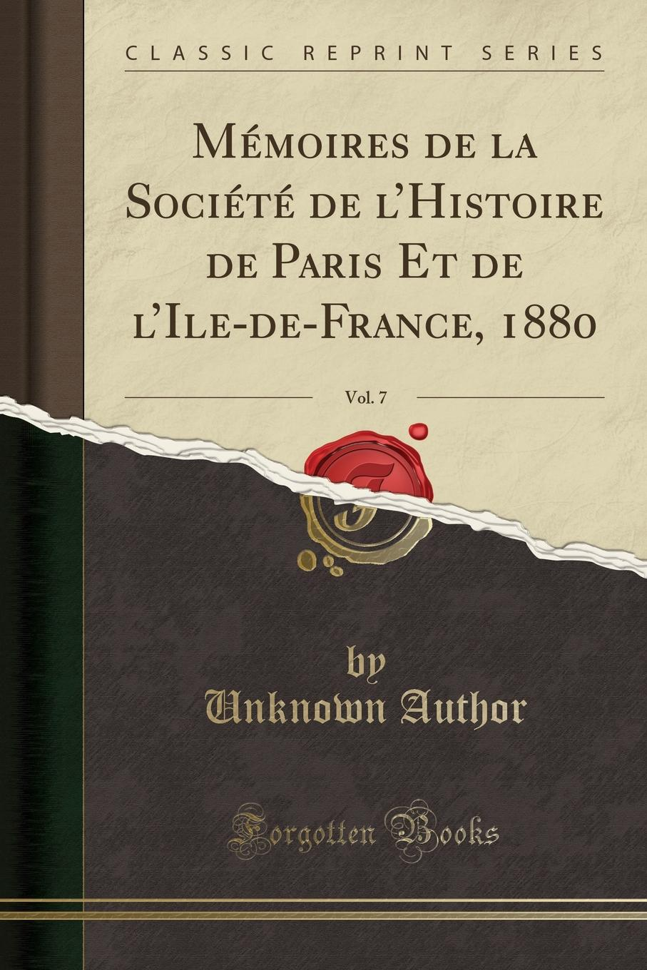 Unknown Author Memoires de la Societe de l.Histoire de Paris Et de l.Ile-de-France, 1880, Vol. 7 (Classic Reprint)